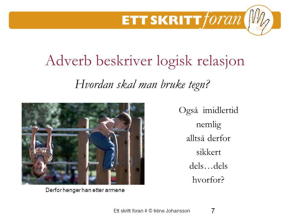 Ett skritt foran 4 © Iréne Johansson 7 Adverb beskriver logisk relasjon Også imidlertid nemlig alltså derfor sikkert dels…dels hvorfor.