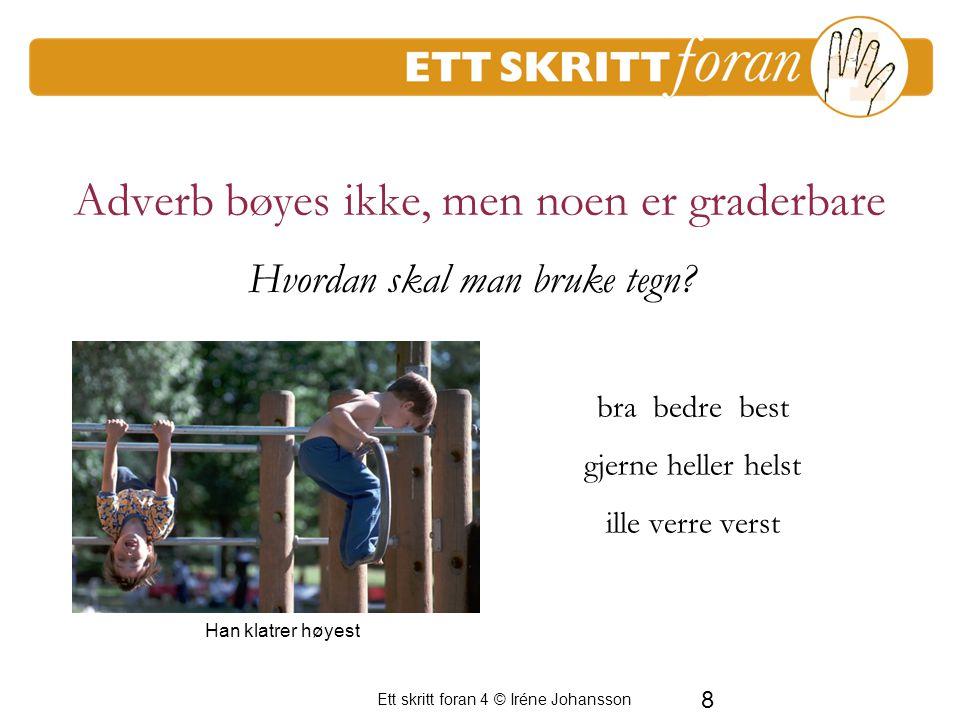 Ett skritt foran 4 © Iréne Johansson 8 Adverb bøyes ikke, men noen er graderbare bra bedre best gjerne heller helst ille verre verst Han klatrer høyest Hvordan skal man bruke tegn