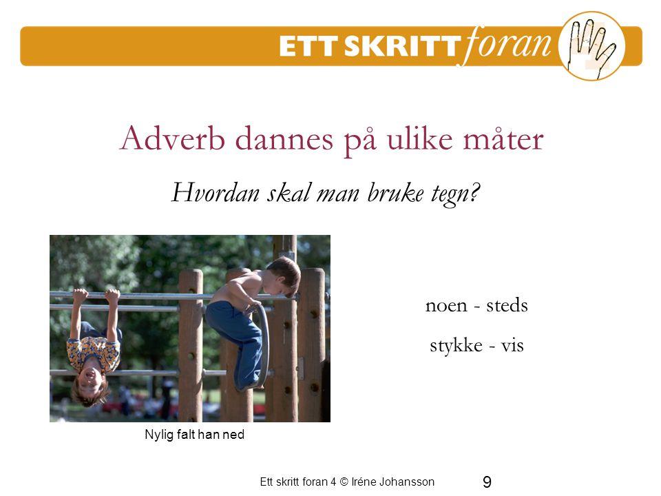 Ett skritt foran 4 © Iréne Johansson 9 Adverb dannes på ulike måter noen - steds stykke - vis Nylig falt han ned Hvordan skal man bruke tegn