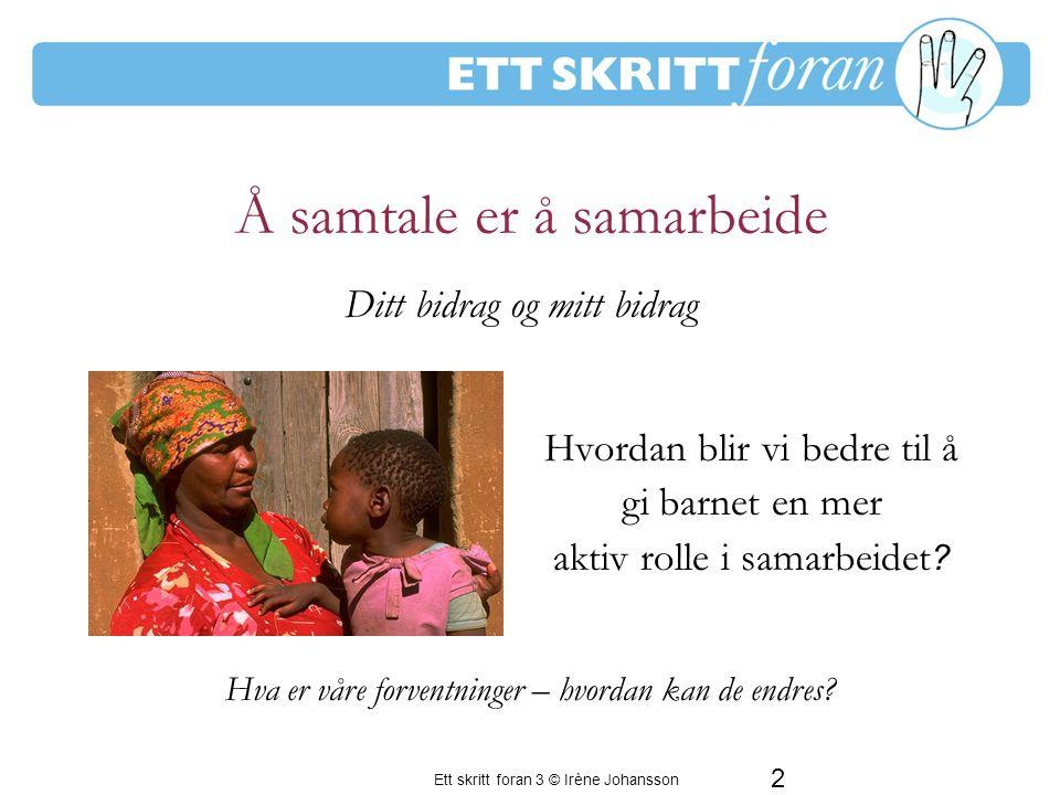 Ett skritt foran 3 © Irène Johansson 2 Å samtale er å samarbeide Hvordan blir vi bedre til å gi barnet en mer aktiv rolle i samarbeidet .