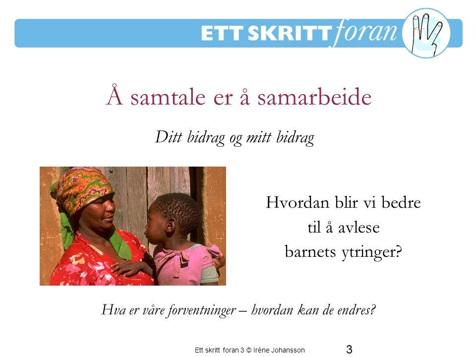 Ett skritt foran 3 © Irène Johansson 4 Å samtale er å skape mening i fellesskap Hvordan blir vi bedre til å dele barnets oppmerksomhet .