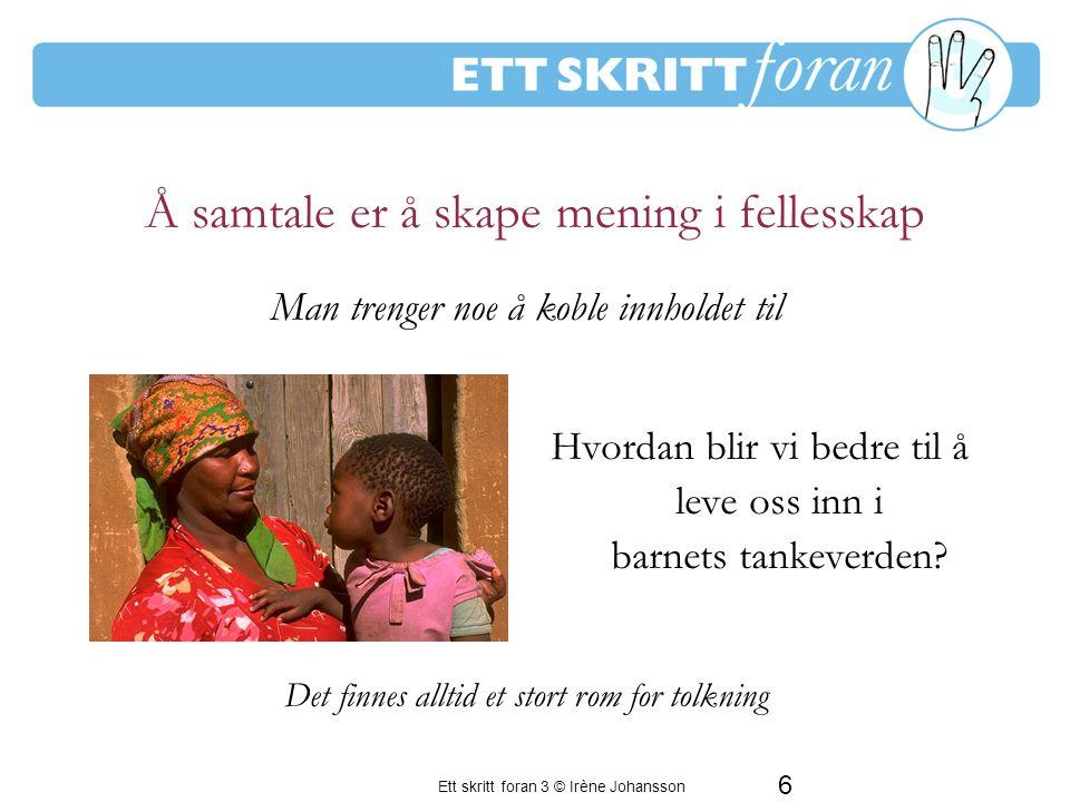 Ett skritt foran 3 © Irène Johansson 6 Hvordan blir vi bedre til å leve oss inn i barnets tankeverden.