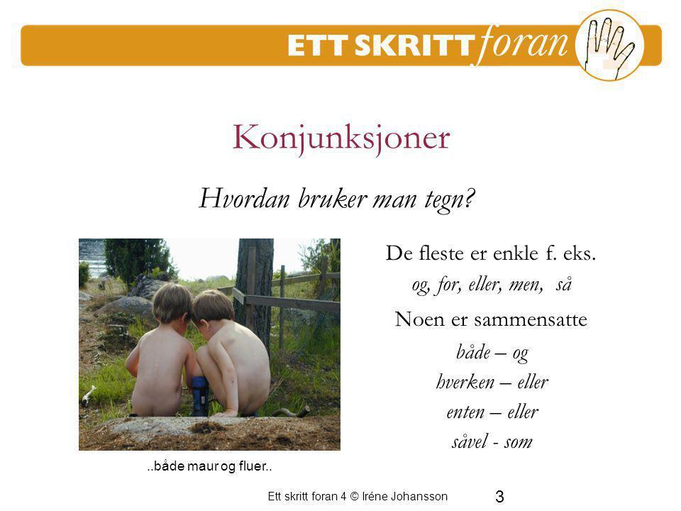3 Ett skritt foran 4 © Iréne Johansson Konjunksjoner De fleste er enkle f. eks. og, for, eller, men, så Noen er sammensatte både – og hverken – eller