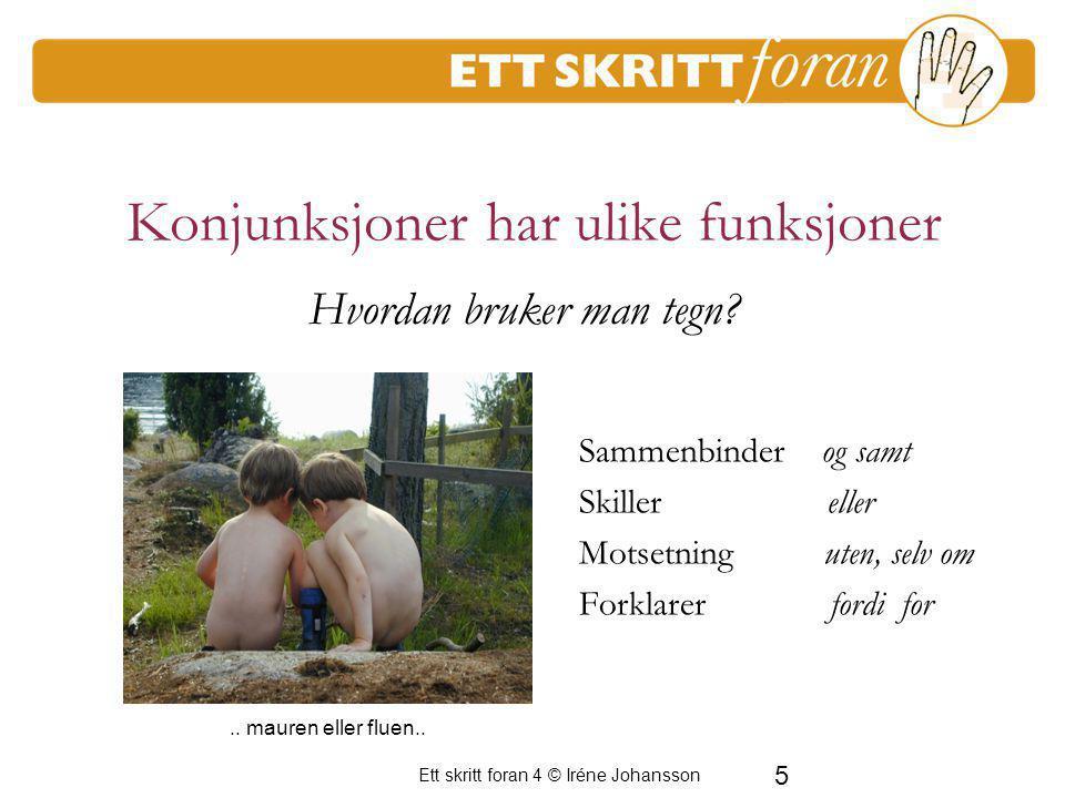 5 Ett skritt foran 4 © Iréne Johansson Konjunksjoner har ulike funksjoner Sammenbinder og samt Skiller eller Motsetning uten, selv om Forklarer fordi