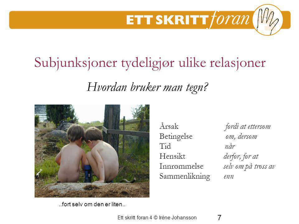 7 Ett skritt foran 4 © Iréne Johansson Subjunksjoner tydeligjør ulike relasjoner Årsak fordi at ettersom Betingelse om, dersom Tid når Hensikt derfor,