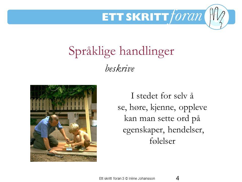 Ett skritt foran 3 © Irène Johansson 4 Språklige handlinger I stedet for selv å se, høre, kjenne, oppleve kan man sette ord på egenskaper, hendelser, følelser En period av frustration för de vuxna beskrive