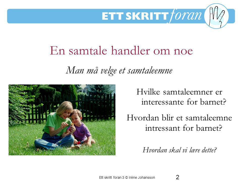 2 Ett skritt foran 3 © Irène Johansson En samtale handler om noe Hvilke samtaleemner er interessante for barnet? Hvordan blir et samtaleemne intressan