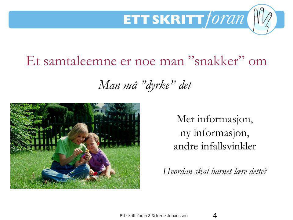 4 Ett skritt foran 3 © Irène Johansson Et samtaleemne er noe man snakker om Mer informasjon, ny informasjon, andre infallsvinkler Hvordan skal barnet lære dette.