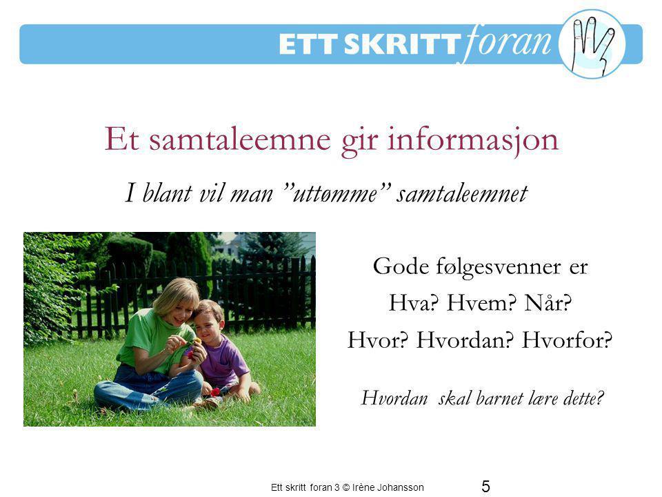 5 Ett skritt foran 3 © Irène Johansson Et samtaleemne gir informasjon Gode følgesvenner er Hva? Hvem? Når? Hvor? Hvordan? Hvorfor? En period av frustr