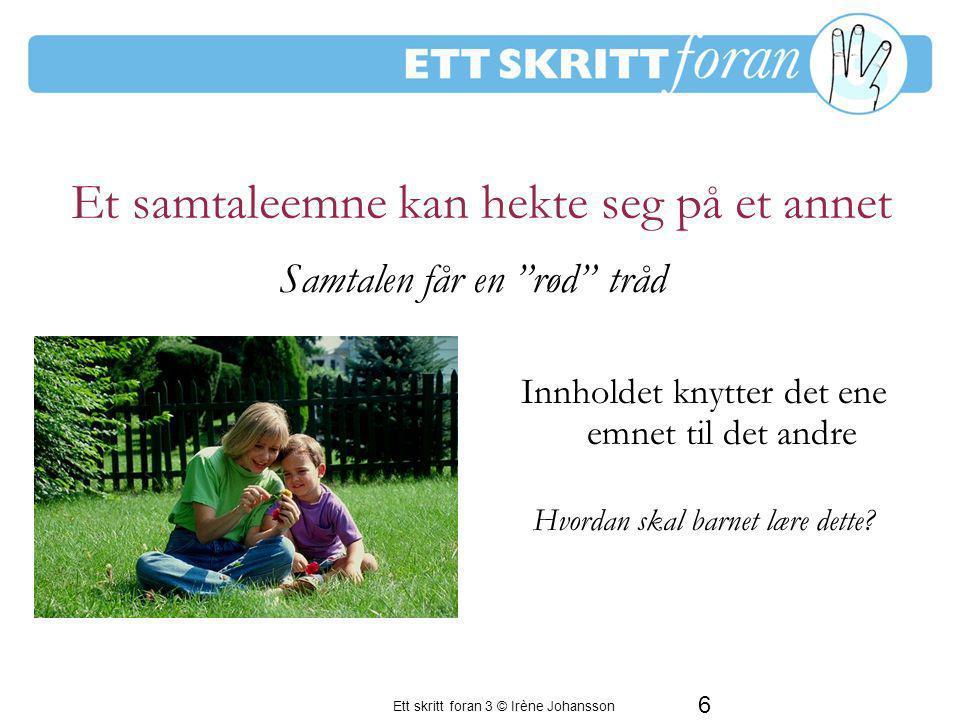 6 Ett skritt foran 3 © Irène Johansson Et samtaleemne kan hekte seg på et annet Innholdet knytter det ene emnet til det andre Hvordan skal barnet lære dette.