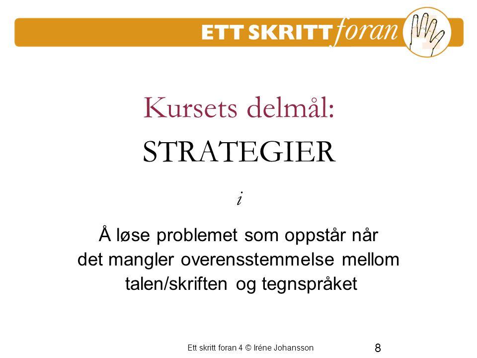 Ett skritt foran 4 © Iréne Johansson 8 Kursets delmål: STRATEGIER Å løse problemet som oppstår når det mangler overensstemmelse mellom talen/skriften og tegnspråket i