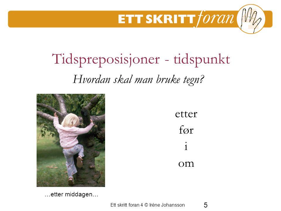 5 Ett skritt foran 4 © Iréne Johansson Tidspreposisjoner - tidspunkt etter før i om En period av frustration för de vuxna Hvordan skal man bruke tegn?