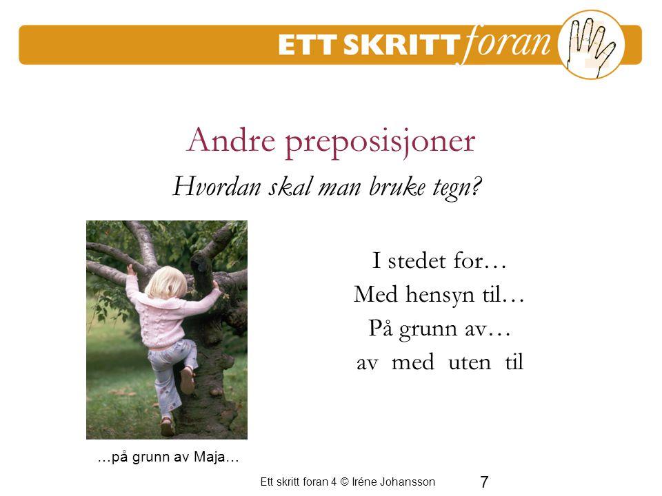 7 Ett skritt foran 4 © Iréne Johansson Andre preposisjoner I stedet for… Med hensyn til… På grunn av… av med uten til Hvordan skal man bruke tegn? …på