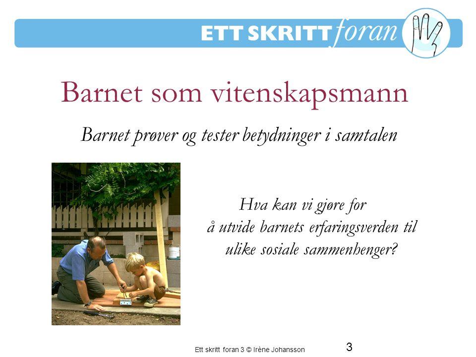 Ett skritt foran 3 © Irène Johansson 4 Barnet er sosialt Hva kan vi gjøre for at barnet skal få mange samtalepartnere som oppmuntrer, aksepterer og respekterer hans måte å samtale på .