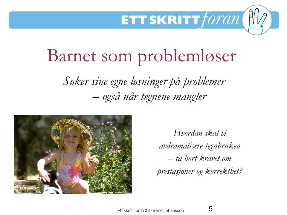 Ett skritt foran 3 © Irène Johansson 5 Barnet som problemløser Hvordan skal vi avdramatisere tegnbruken – ta bort kravet om prestasjoner og korrekthet.