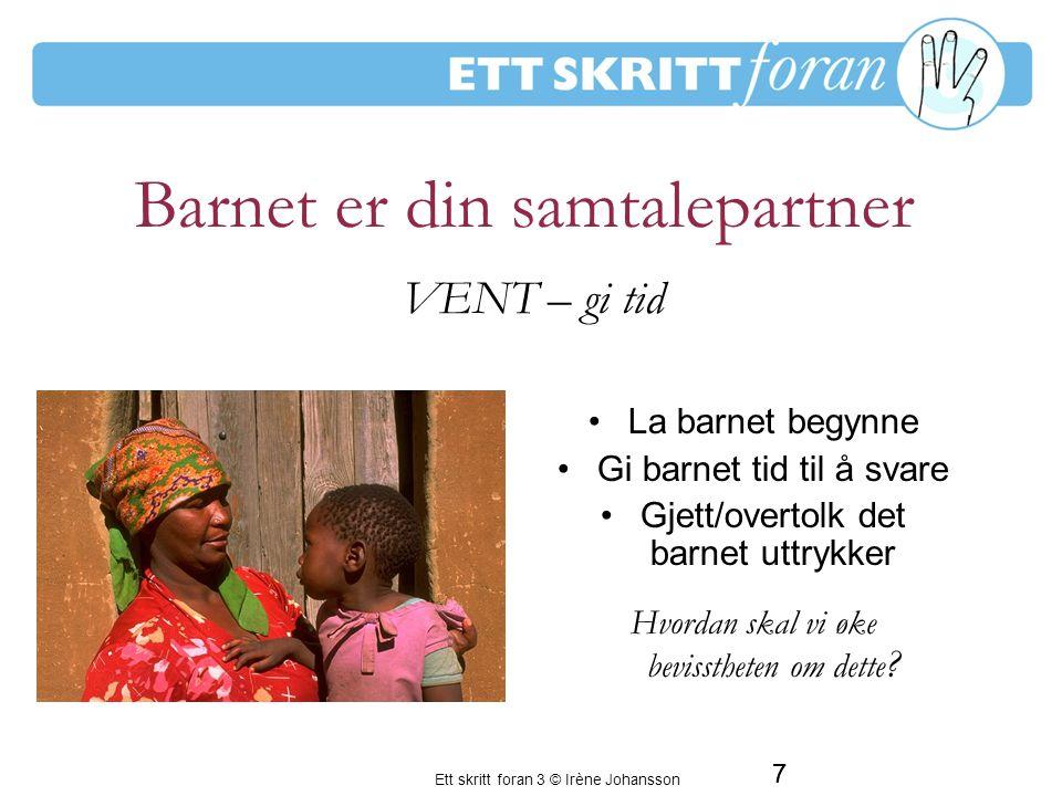 Ett skritt foran 3 © Irène Johansson 7 Barnet er din samtalepartner La barnet begynne Gi barnet tid til å svare Gjett/overtolk det barnet uttrykker Hvordan skal vi øke bevisstheten om dette .
