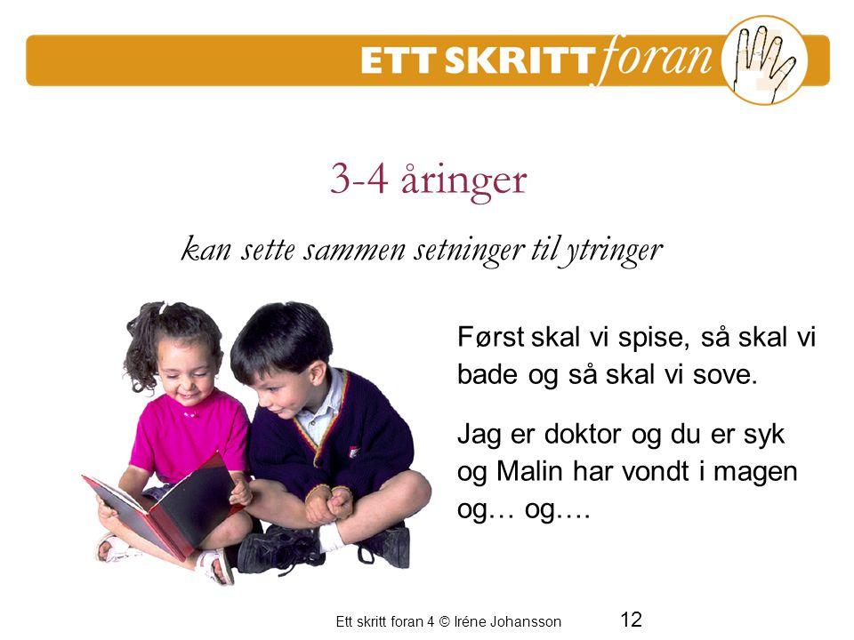 12 Ett skritt foran 4 © Iréne Johansson 3-4 åringer Først skal vi spise, så skal vi bade og så skal vi sove. Jag er doktor og du er syk og Malin har v