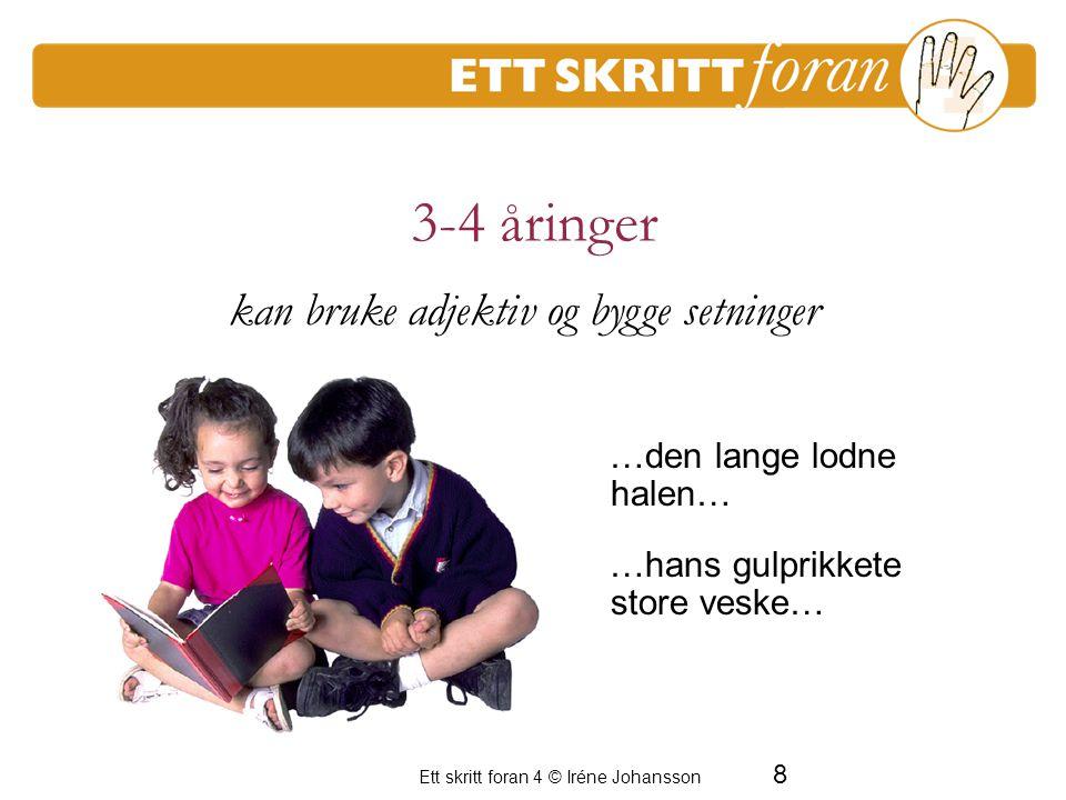 9 Ett skritt foran 4 © Iréne Johansson 3-4 åringer I morgen skal vi leke masse… Jeg kan plystre kjempebra… En period av frustration för de vuxna kan bruke adverb og nyansere innhold