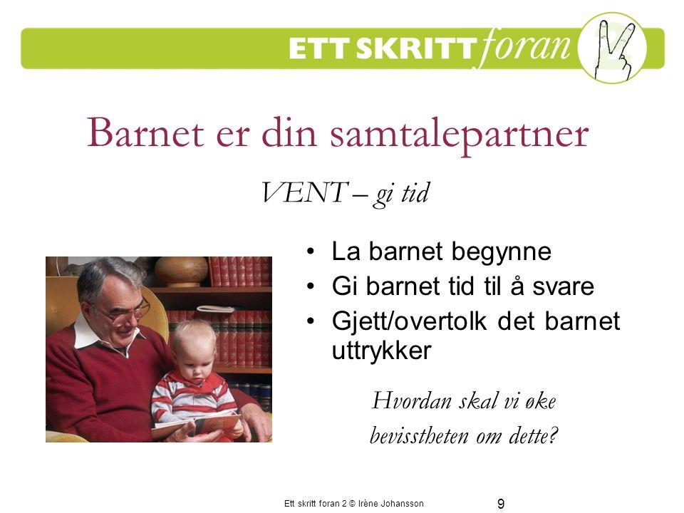 9 Ett skritt foran 2 © Irène Johansson Barnet er din samtalepartner La barnet begynne Gi barnet tid til å svare Gjett/overtolk det barnet uttrykker Hvordan skal vi øke bevisstheten om dette.