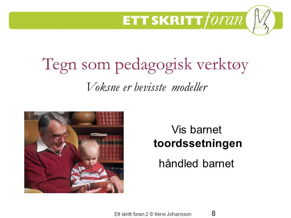 Ett skritt foran 2 © Irène Johansson 8 Tegn som pedagogisk verktøy Voksne er bevisste modeller Vis barnet toordssetningen håndled barnet