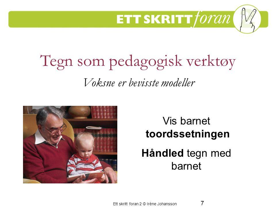 Ett skritt foran 2 © Irène Johansson 7 Tegn som pedagogisk verktøy Voksne er bevisste modeller Vis barnet toordssetningen Håndled tegn med barnet