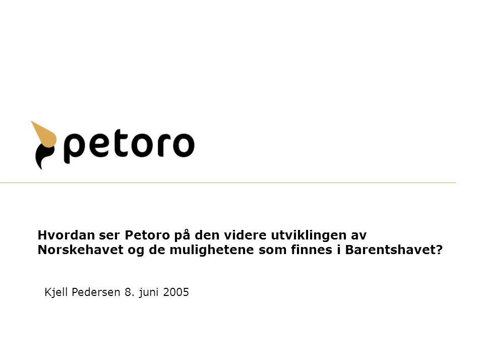 Hvordan ser Petoro på den videre utviklingen av Norskehavet og de mulighetene som finnes i Barentshavet? Kjell Pedersen 8. juni 2005