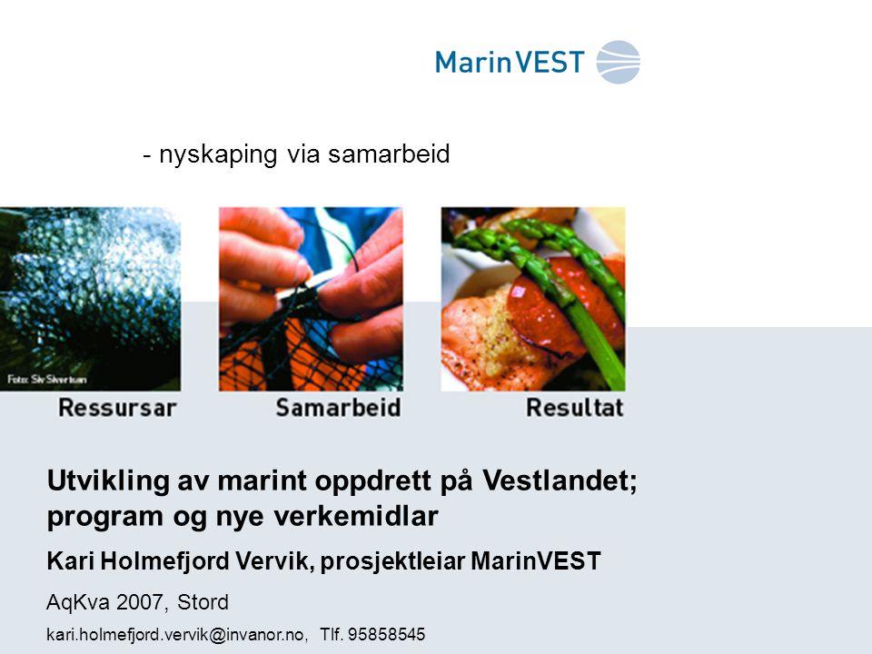 - nyskaping via samarbeid Utvikling av marint oppdrett på Vestlandet; program og nye verkemidlar Kari Holmefjord Vervik, prosjektleiar MarinVEST AqKva 2007, Stord kari.holmefjord.vervik@invanor.no, Tlf.