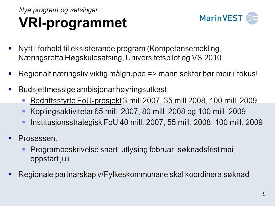 9 Nye program og satsingar : VRI-programmet  Nytt i forhold til eksisterande program (Kompetansemekling, Næringsretta Høgskulesatsing, Universitetspilot og VS 2010  Regionalt næringsliv viktig målgruppe => marin sektor bør meir i fokus.