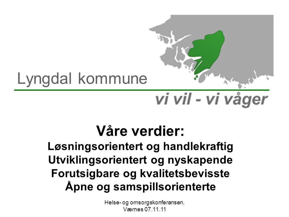 Lyngdal kommune Våre verdier: Løsningsorientert og handlekraftig Utviklingsorientert og nyskapende Forutsigbare og kvalitetsbevisste Åpne og samspillsorienterte Helse- og omsorgskonferansen, Værnes 07.11.11