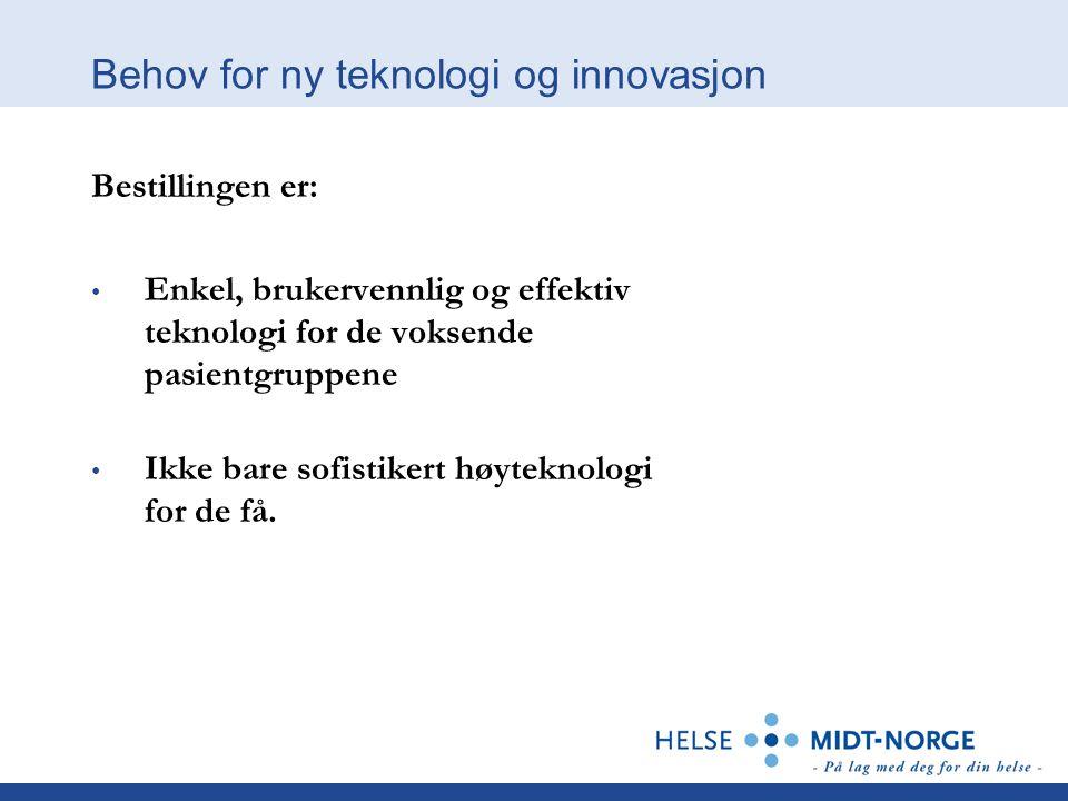 Behov for ny teknologi og innovasjon Bestillingen er: Enkel, brukervennlig og effektiv teknologi for de voksende pasientgruppene Ikke bare sofistikert