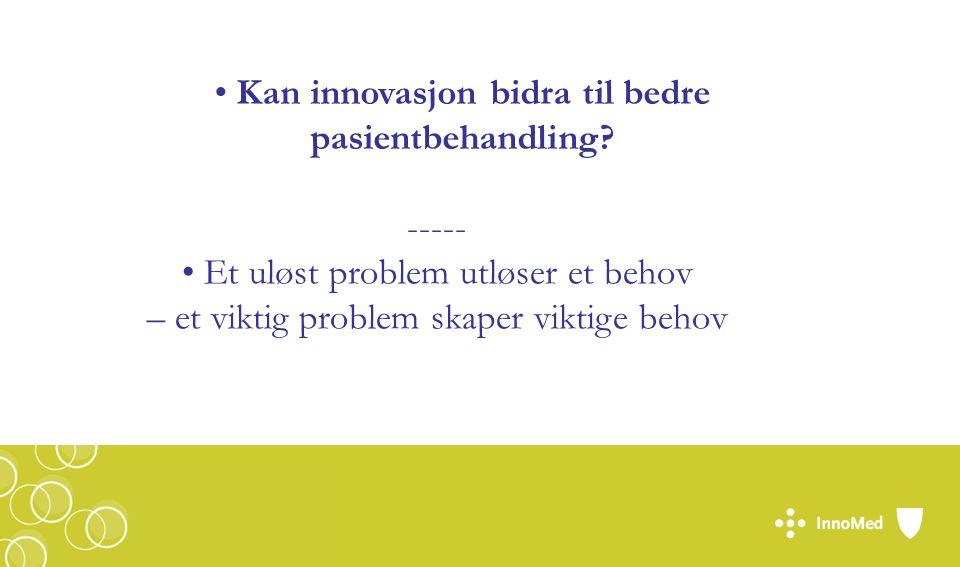 ----- Et uløst problem utløser et behov – et viktig problem skaper viktige behov Kan innovasjon bidra til bedre pasientbehandling