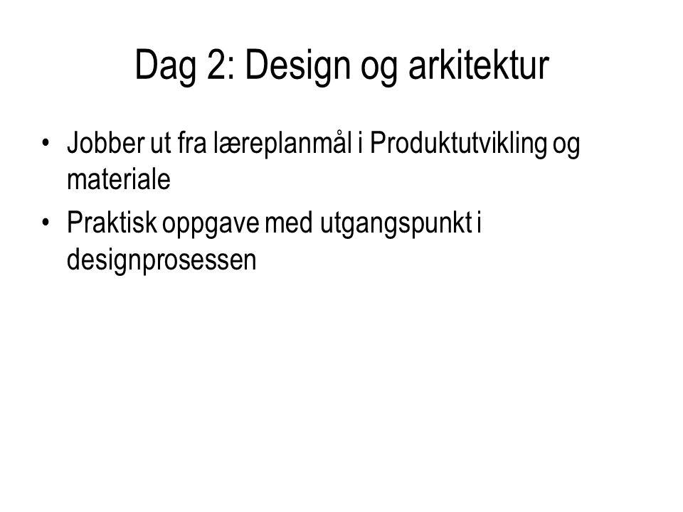 Dag 2: Design og arkitektur Jobber ut fra læreplanmål i Produktutvikling og materiale Praktisk oppgave med utgangspunkt i designprosessen