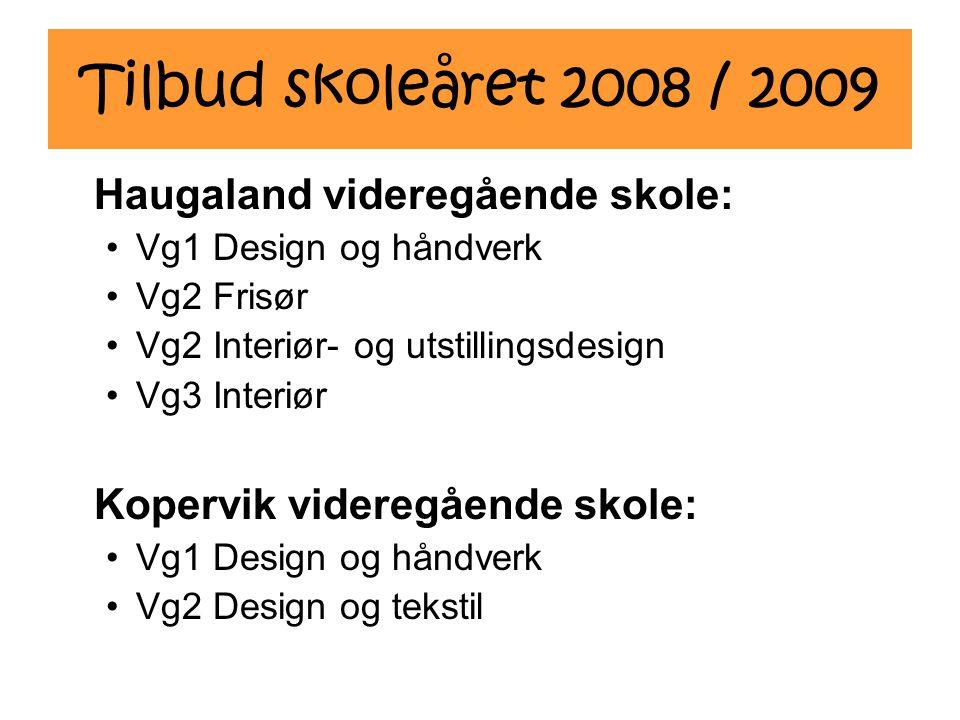 Tilbud skoleåret 2008 / 2009 Haugaland videregående skole: Vg1 Design og håndverk Vg2 Frisør Vg2 Interiør- og utstillingsdesign Vg3 Interiør Kopervik videregående skole: Vg1 Design og håndverk Vg2 Design og tekstil