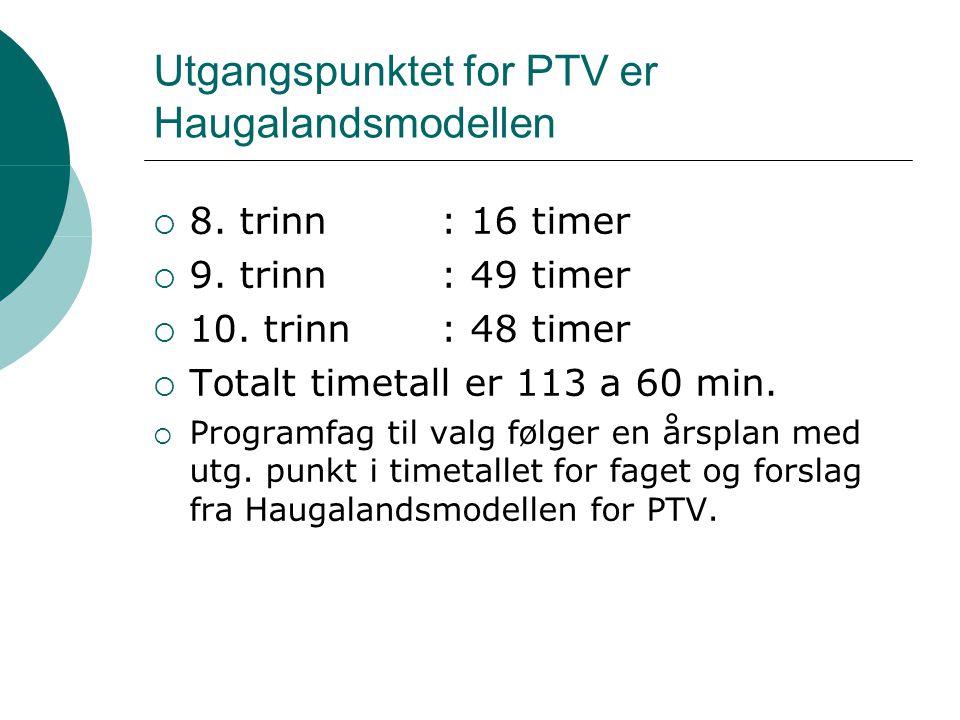 Utgangspunktet for PTV er Haugalandsmodellen  8. trinn: 16 timer  9. trinn: 49 timer  10. trinn : 48 timer  Totalt timetall er 113 a 60 min.  Pro