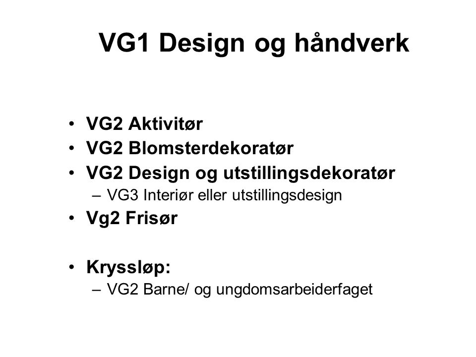 VG1 Design og håndverk VG2 Aktivitør VG2 Blomsterdekoratør VG2 Design og utstillingsdekoratør –VG3 Interiør eller utstillingsdesign Vg2 Frisør Kryssløp: –VG2 Barne/ og ungdomsarbeiderfaget