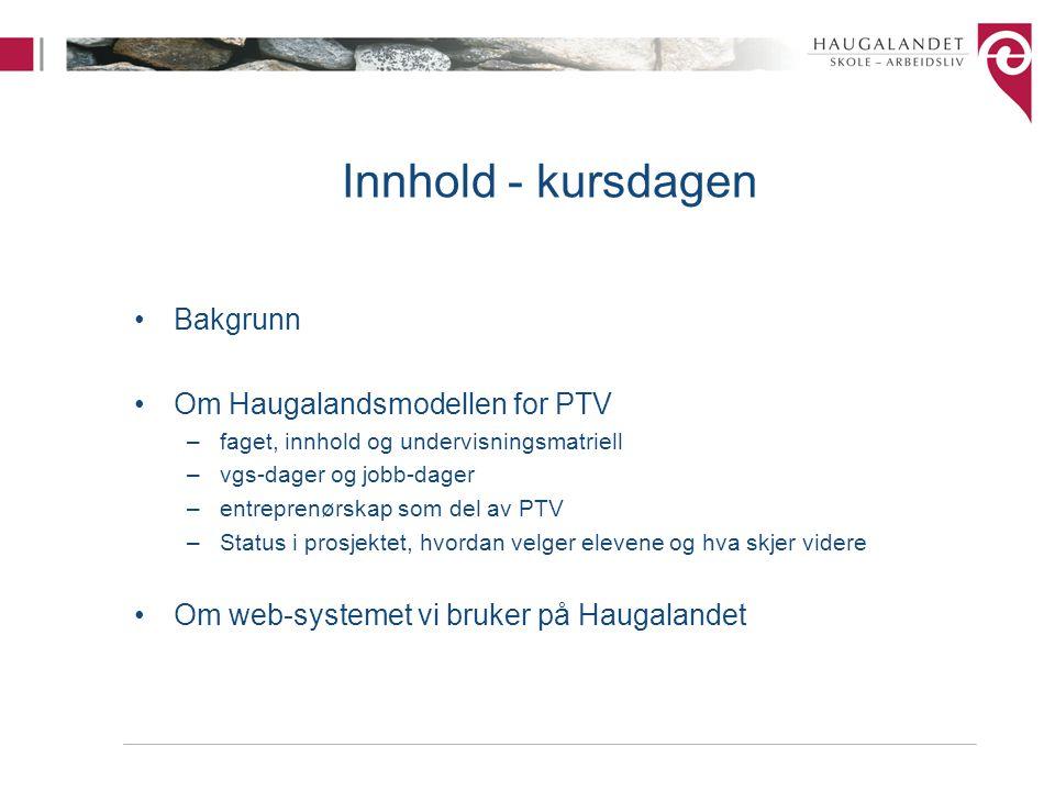 Innhold - kursdagen Bakgrunn Om Haugalandsmodellen for PTV –faget, innhold og undervisningsmatriell –vgs-dager og jobb-dager –entreprenørskap som del