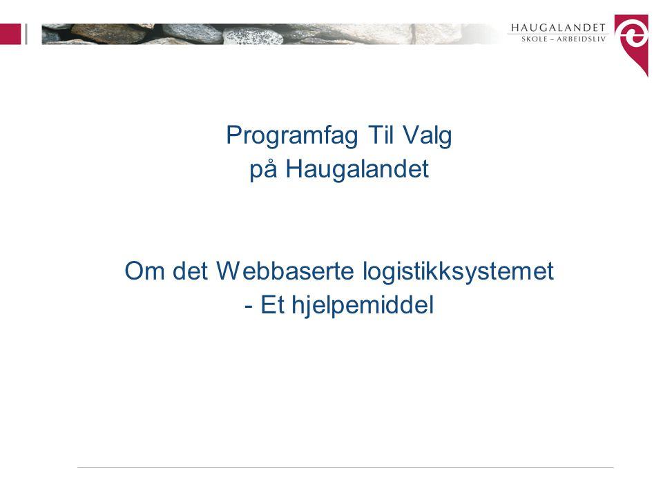 Programfag Til Valg på Haugalandet Om det Webbaserte logistikksystemet - Et hjelpemiddel
