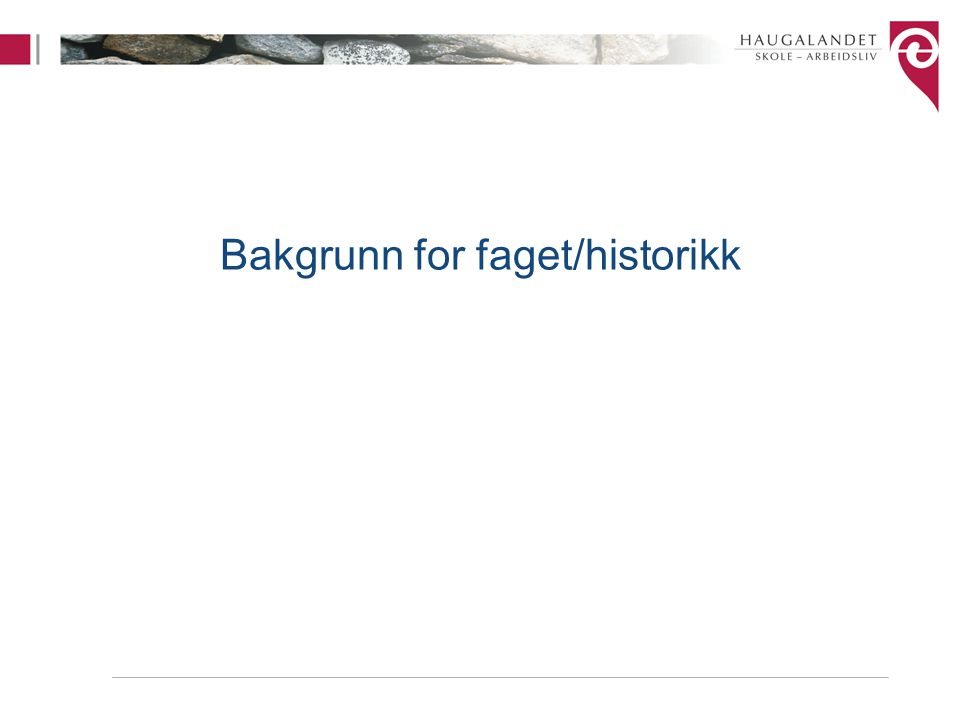 Bakgrunn for faget/historikk