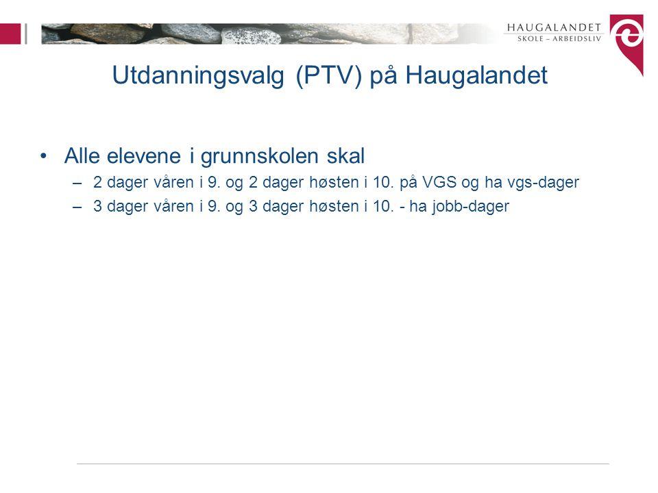 Utdanningsvalg (PTV) på Haugalandet Alle elevene i grunnskolen skal –2 dager våren i 9. og 2 dager høsten i 10. på VGS og ha vgs-dager –3 dager våren