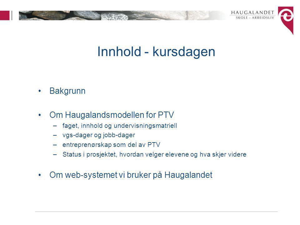 Innhold - kursdagen Bakgrunn Om Haugalandsmodellen for PTV –faget, innhold og undervisningsmatriell –vgs-dager og jobb-dager –entreprenørskap som del av PTV –Status i prosjektet, hvordan velger elevene og hva skjer videre Om web-systemet vi bruker på Haugalandet