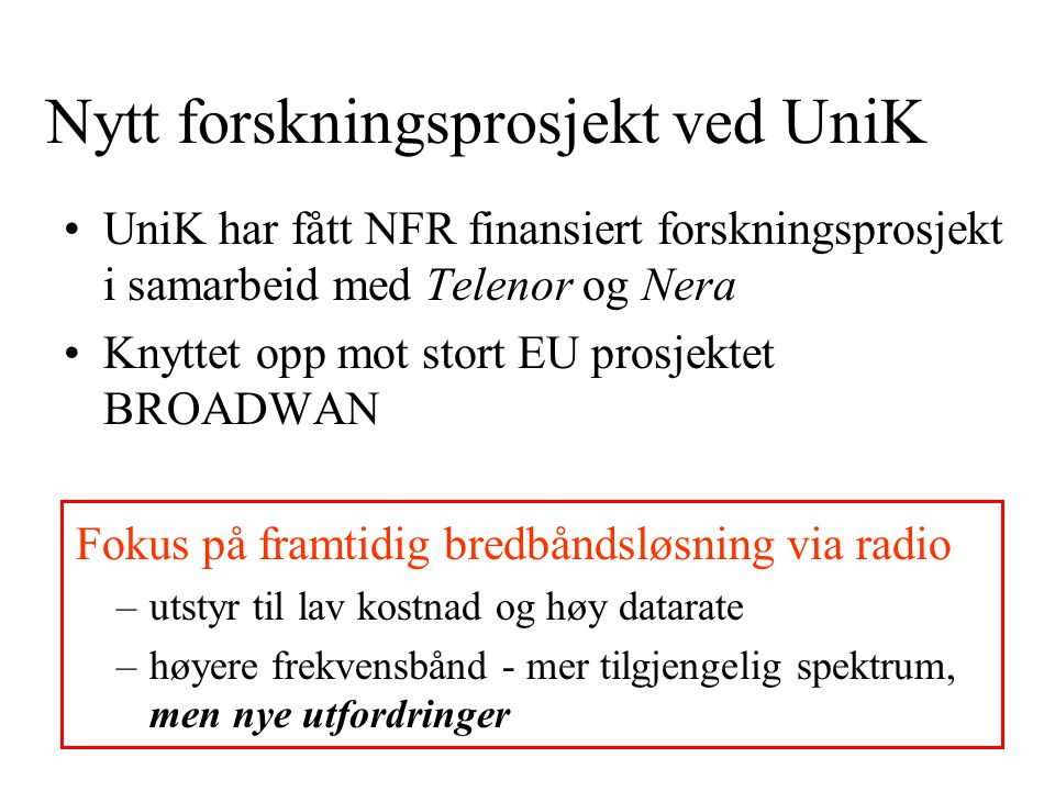 Nytt forskningsprosjekt ved UniK UniK har fått NFR finansiert forskningsprosjekt i samarbeid med Telenor og Nera Knyttet opp mot stort EU prosjektet BROADWAN Fokus på framtidig bredbåndsløsning via radio –utstyr til lav kostnad og høy datarate –høyere frekvensbånd - mer tilgjengelig spektrum, men nye utfordringer