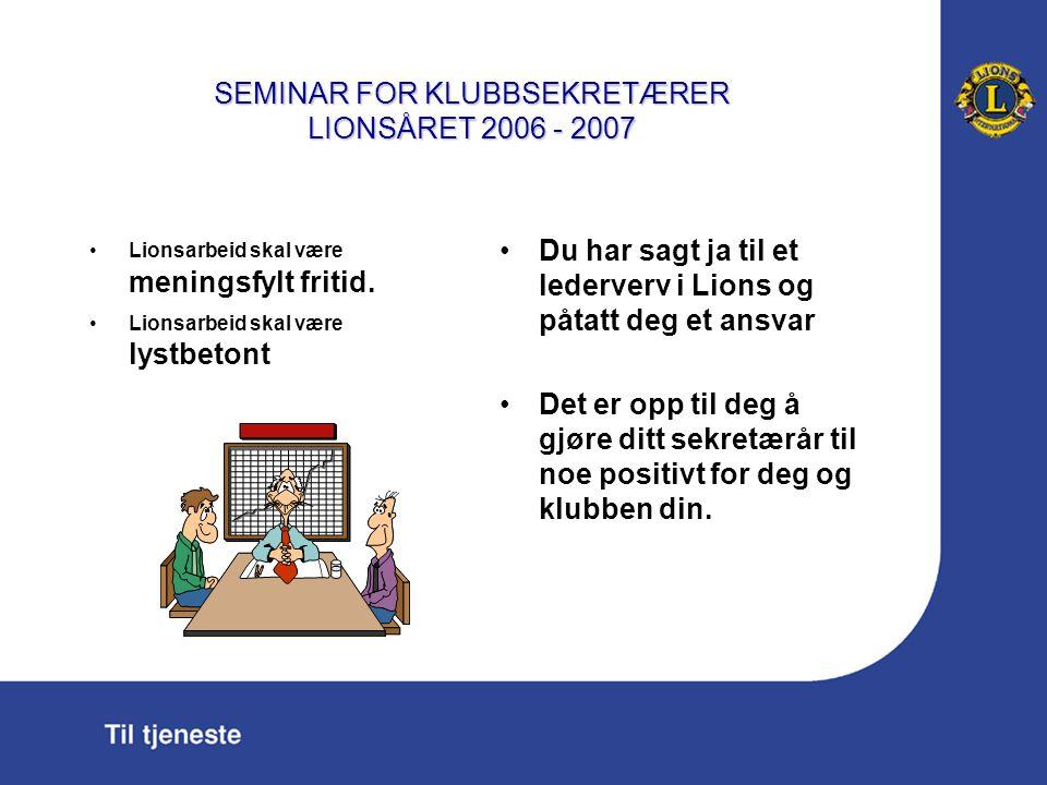 SEMINAR FOR KLUBBSEKRETÆRER LIONSÅRET 2006 - 2007 Virker som bindeledd mellom klubben og distriktet, lionskontoret i Oslo og hovedkontoret i Oak Brook, USA.
