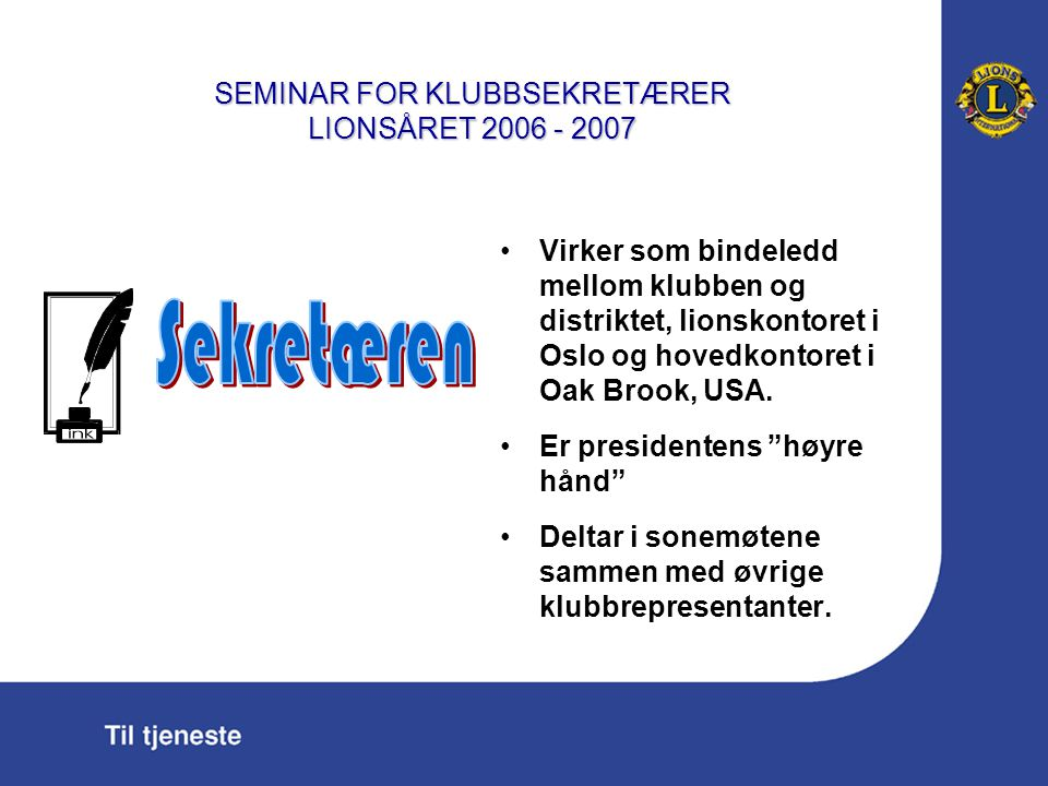 SEMINAR FOR KLUBBSEKRETÆRER LIONSÅRET 2006 - 2007 Lykke til med din viktige oppgave som sekretær i Lionsklubben!