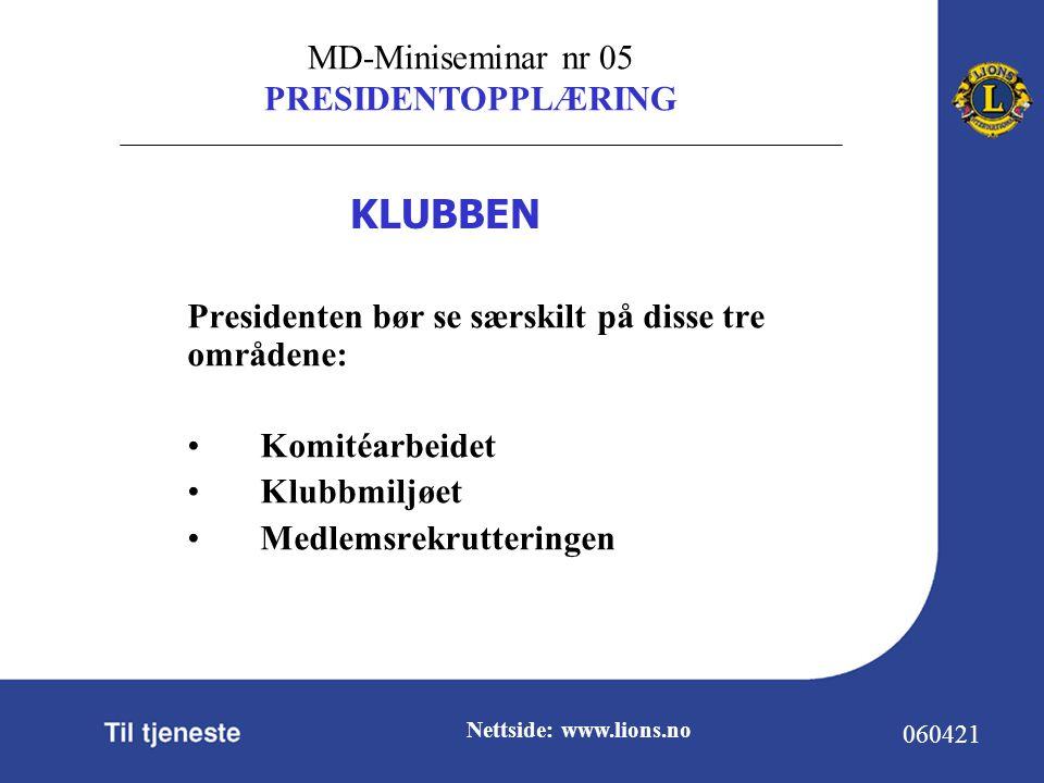 MD-Miniseminar nr 05 PRESIDENTOPPLÆRING 060421 Nettside: www.lions.no Presidenten bør se særskilt på disse tre områdene: Komitéarbeidet Klubbmiljøet Medlemsrekrutteringen KLUBBEN