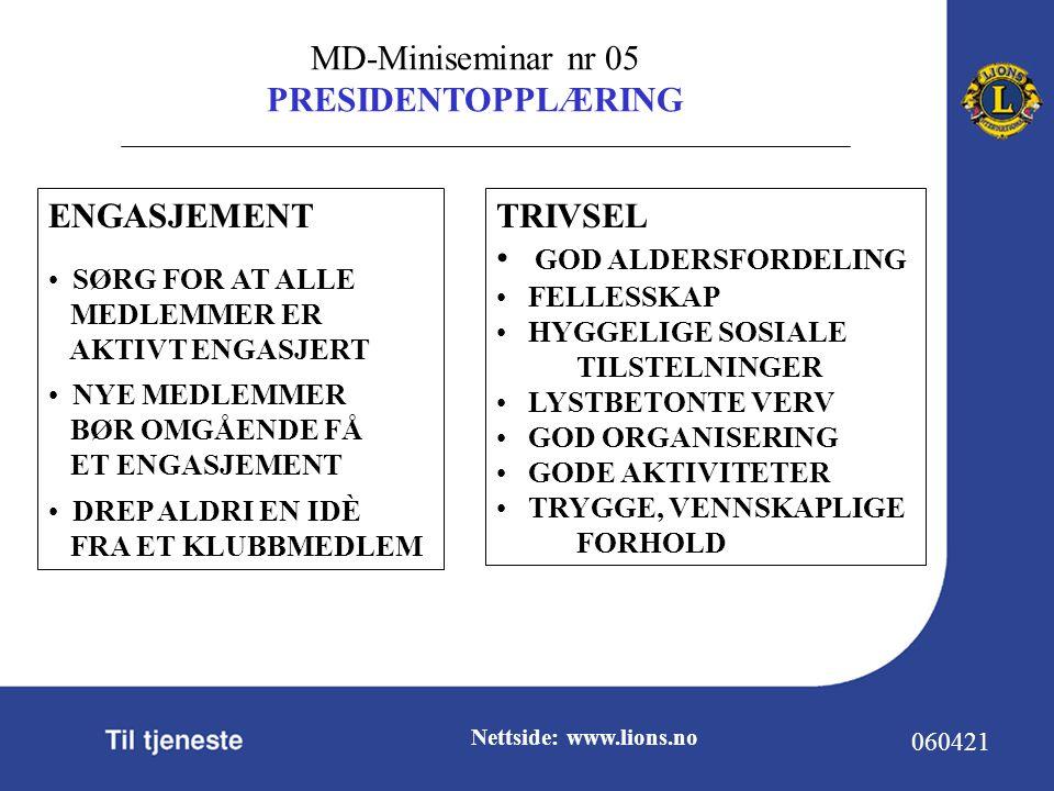 MD-Miniseminar nr 05 PRESIDENTOPPLÆRING 060421 Nettside: www.lions.no TRIVSEL GOD ALDERSFORDELING FELLESSKAP HYGGELIGE SOSIALE TILSTELNINGER LYSTBETONTE VERV GOD ORGANISERING GODE AKTIVITETER TRYGGE, VENNSKAPLIGE FORHOLD ENGASJEMENT SØRG FOR AT ALLE MEDLEMMER ER AKTIVT ENGASJERT NYE MEDLEMMER BØR OMGÅENDE FÅ ET ENGASJEMENT DREP ALDRI EN IDÈ FRA ET KLUBBMEDLEM