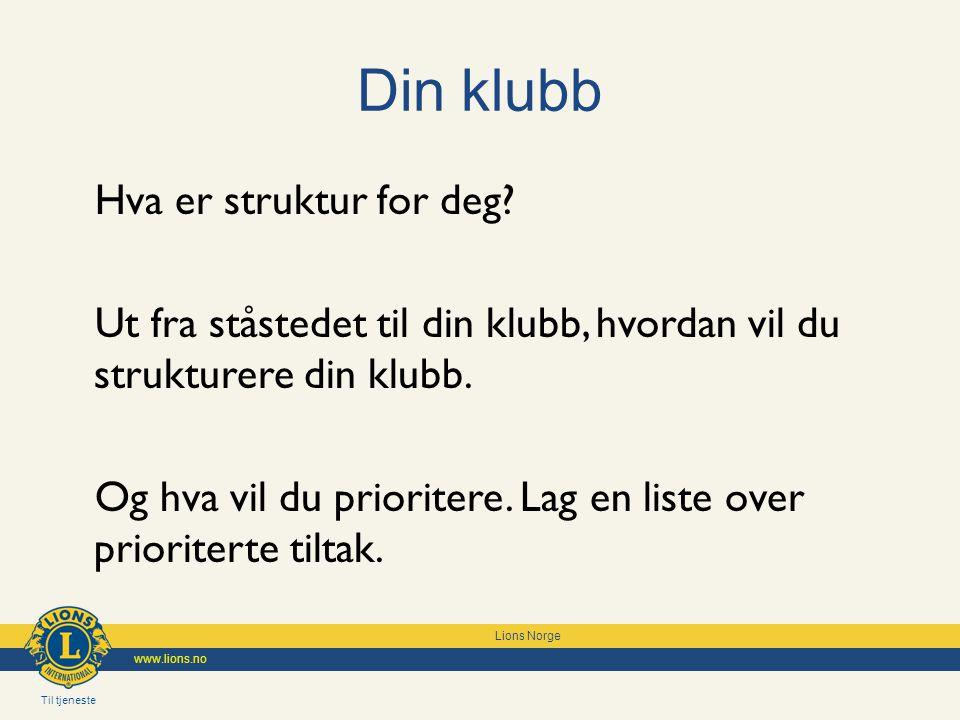 Til tjeneste Lions Norge www.lions.no Din klubb Hva er struktur for deg.