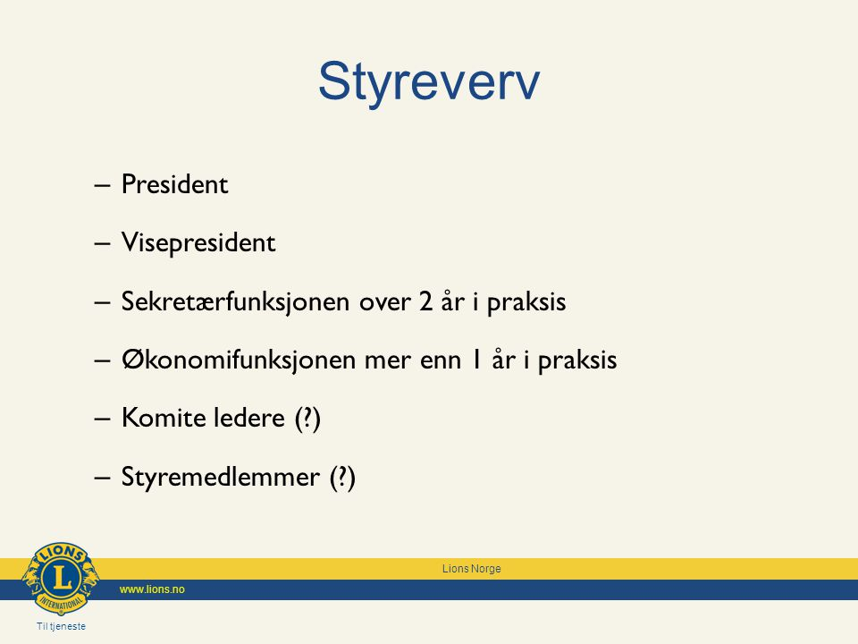Til tjeneste Lions Norge www.lions.no Styreverv – President – Visepresident – Sekretærfunksjonen over 2 år i praksis – Økonomifunksjonen mer enn 1 år i praksis – Komite ledere (?) – Styremedlemmer (?)