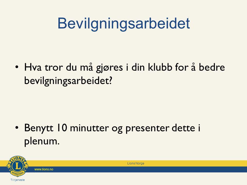 Til tjeneste Lions Norge www.lions.no Bevilgningsarbeidet Hva tror du må gjøres i din klubb for å bedre bevilgningsarbeidet? Benytt 10 minutter og pre