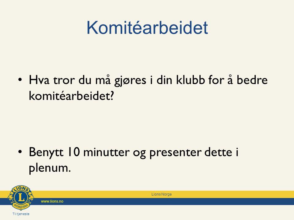 Til tjeneste Lions Norge www.lions.no Komitéarbeidet Hva tror du må gjøres i din klubb for å bedre komitéarbeidet? Benytt 10 minutter og presenter det