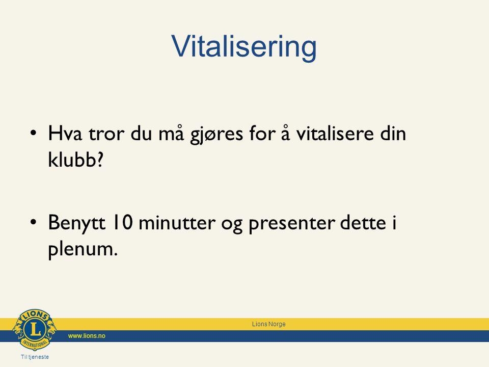 Til tjeneste Lions Norge www.lions.no Vitalisering Hva tror du må gjøres for å vitalisere din klubb? Benytt 10 minutter og presenter dette i plenum.